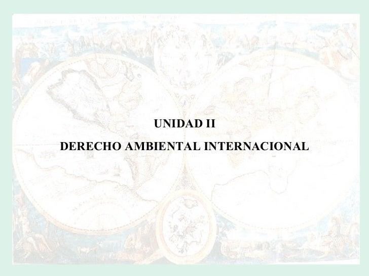 UNIDAD II DERECHO AMBIENTAL INTERNACIONAL