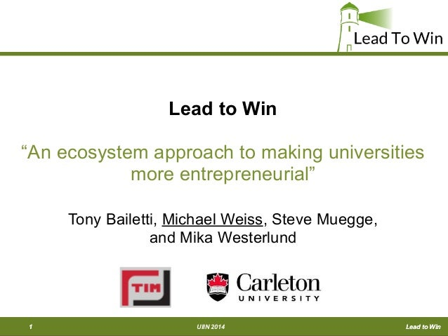 "Lead to WinUIIN 20141 Lead to Win Lead to Win ""An ecosystem approach to making universities more entrepreneurial"" Tony Bai..."