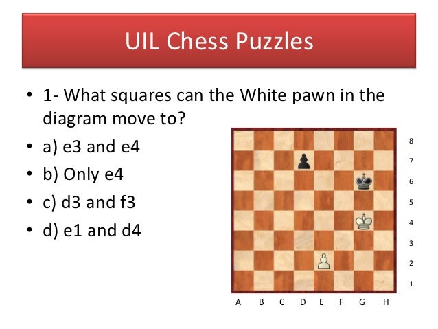 UIL Chess Puzzles• 1- What squares can the White pawn in the  diagram move to?• a) e3 and e4                              ...