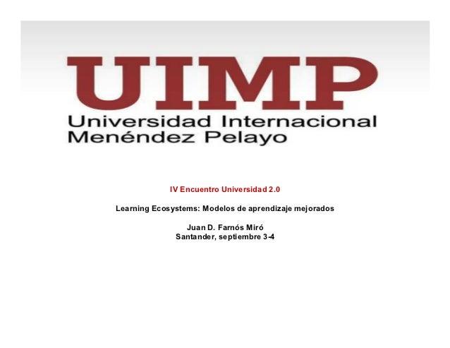 IV Encuentro Universidad 2.0Learning Ecosystems: Modelos de aprendizaje mejorados                Juan D. Farnós Miró      ...