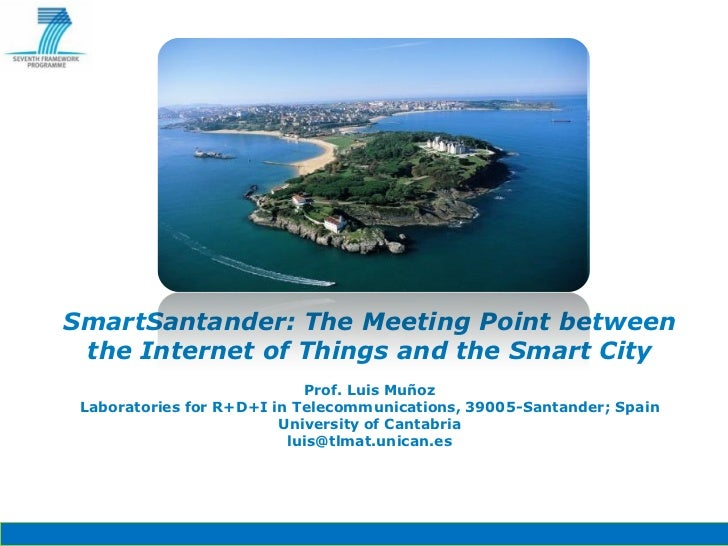 SmartSantander: The Meeting Point between the Internet of Things and the Smart City                            Prof. Luis ...