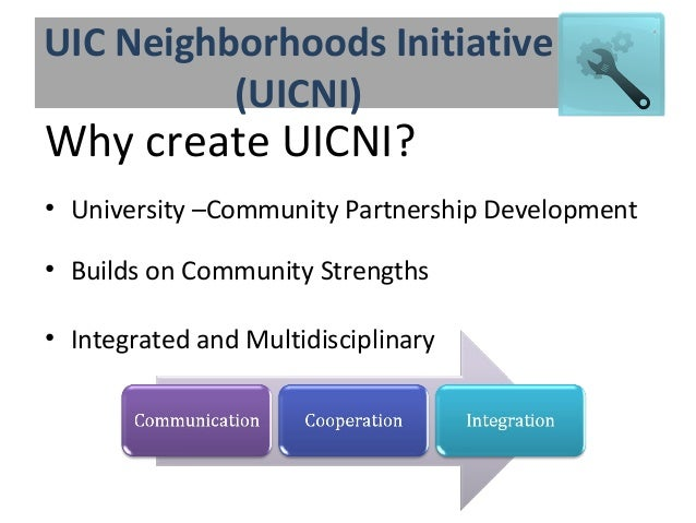 UIC Neighborhoods Initiative (UICNI) Why create UICNI? • University –Community Partnership Development • Builds on Communi...