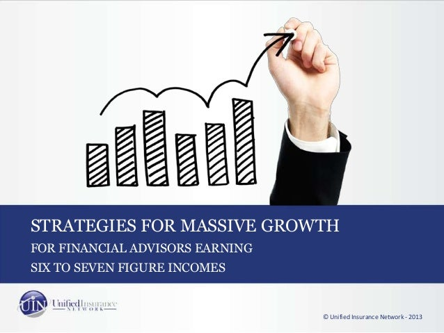 STRATEGIES FOR MASSIVE GROWTHFOR FINANCIAL ADVISORS EARNING© Unified Insurance Network - 2013SIX TO SEVEN FIGURE INCOMES
