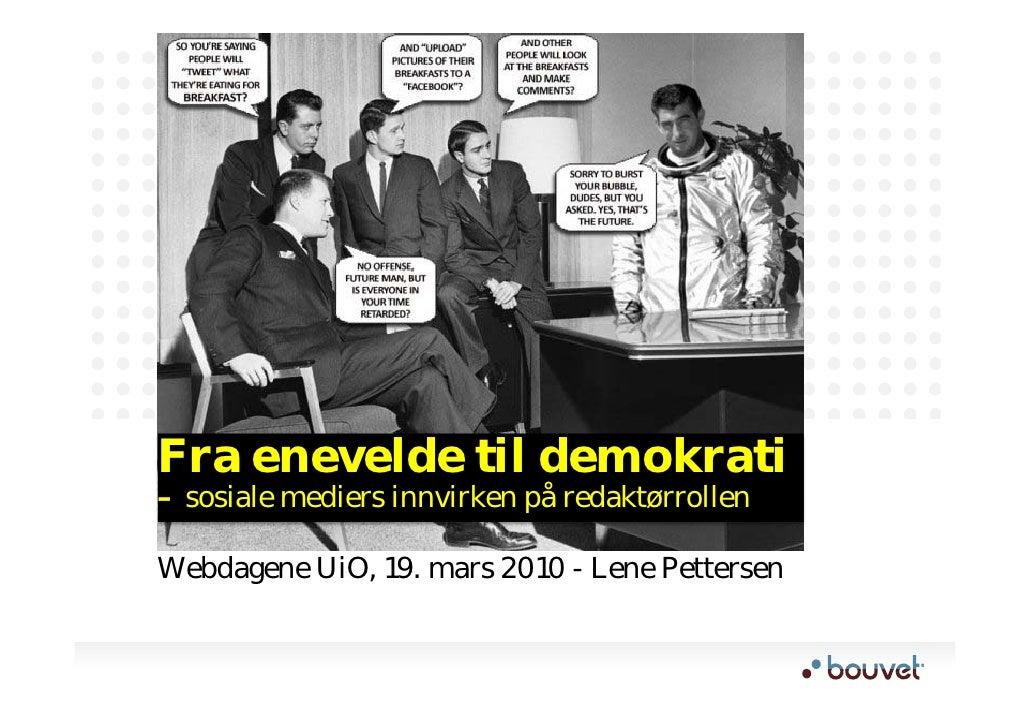 Fra enevelde til demokrati – sosiale mediers innvirken på redaktørrollen  Webdagene UiO, 19. mars 2010 - Lene Pettersen