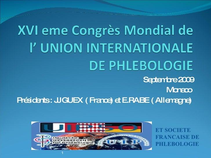Septembre 2009 Monaco  Présidents : JJ GUEX ( France) et E.RABE ( Allemagne)  1 ET SOCIETE  FRANCAISE DE PHLEBOLOGIE