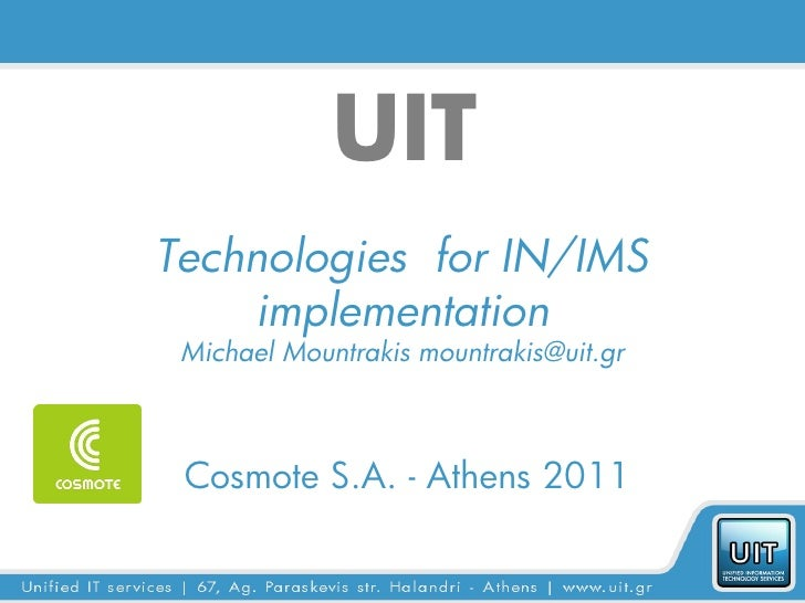 UITTechnologies for IN/IMS    implementation Michael Mountrakis mountrakis@uit.gr Cosmote S.A. - Athens 2011