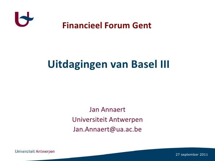 Financieel Forum Gent<br />Uitdagingen van Basel III<br />Jan Annaert<br />Universiteit Antwerpen<br />Jan.Annaert@ua.ac.b...