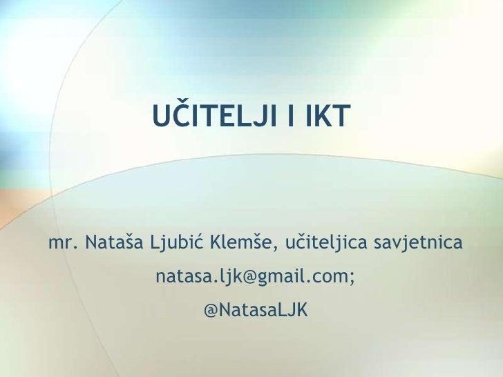 UČITELJI I IKTmr. Nataša Ljubić Klemše, učiteljica savjetnica            natasa.ljk@gmail.com;                 @NatasaLJK