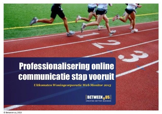 Professionalisering onlinecommunicatie stap vooruitUitkomsten Woningcorporatie Web Monitor 2013© Between-us, 2013