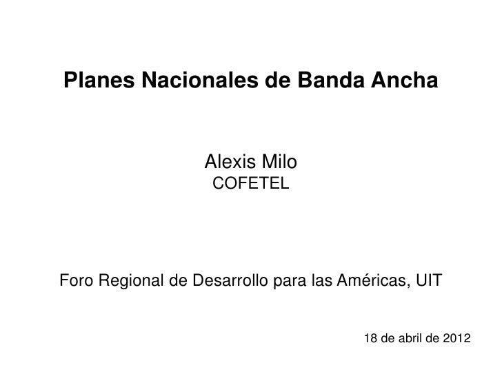 Planes Nacionales de Banda Ancha                  Alexis Milo                   COFETELForo Regional de Desarrollo para la...