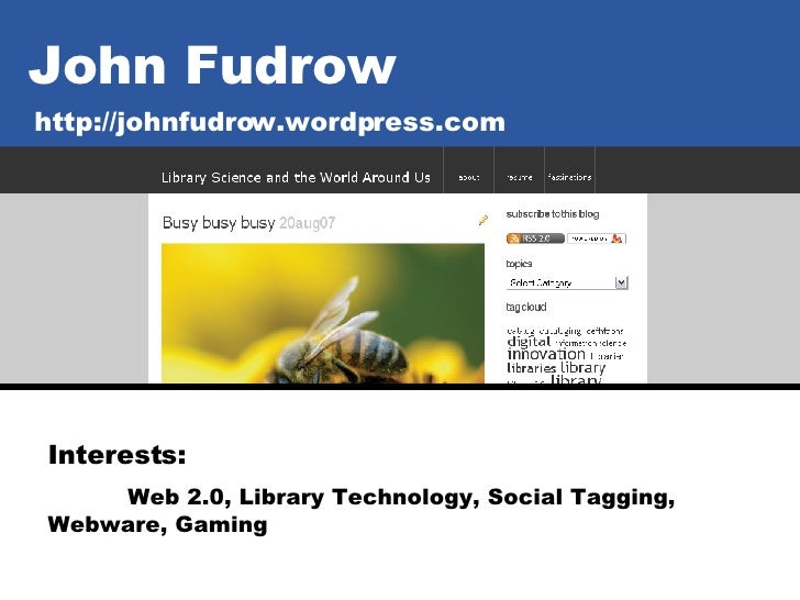 John Fudrow http://johnfudrow.wordpress.com Interests:   Web 2.0, Library Technology, Social Tagging,  Webware, Gaming