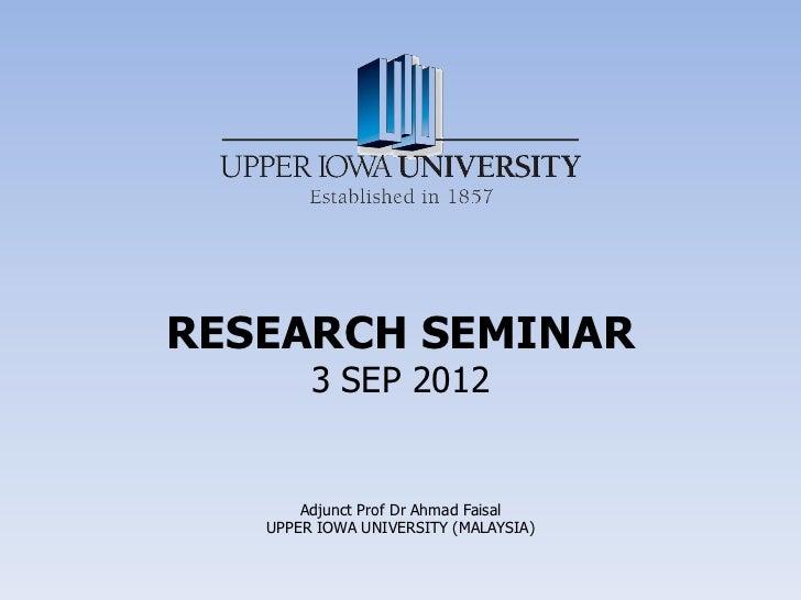 RESEARCH SEMINAR        3 SEP 2012       Adjunct Prof Dr Ahmad Faisal   UPPER IOWA UNIVERSITY (MALAYSIA)