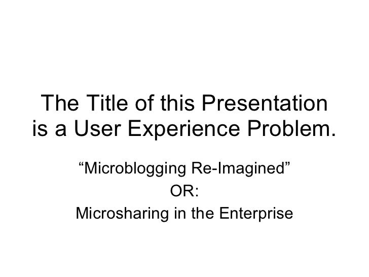 """The Title of this Presentation is a User Experience Problem. """" Microblogging Re-Imagined"""" OR: Microsharing in the Enterprise"""