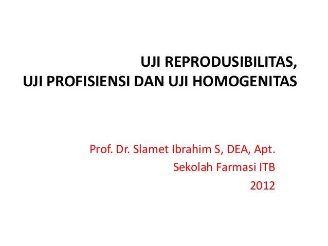 UJI REPRODUSIBILITAS, UJI PROFISIENSI DAN UJI HOMOGENITAS Prof. Dr. Slamet Ibrahim S, DEA, Apt. Sekolah Farmasi ITB 2012