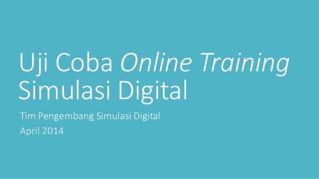 Uji Coba Online Training Simulasi Digital Tim Pengembang Simulasi Digital April 2014
