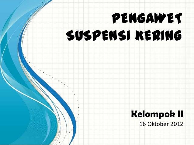 PENGAWETSUSPENSI KERING        Kelompok II         16 Oktober 2012
