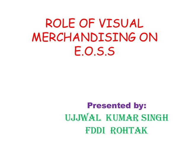 ROLE OF VISUAL MERCHANDISING ON E.O.S.S Presented by: Ujjwal kumar Singh Fddi rohtak