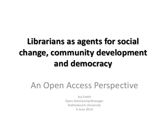 Librarians as agents for social change, community development and democracy An Open Access Perspective Ina Smith Open Scho...