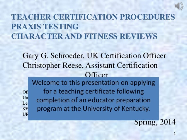 TEACHER CERTIFICATION PROCEDURES PRAXIS TESTING CHARACTER AND FITNESS REVIEWS Gary G. Schroeder, UK Certification Officer ...