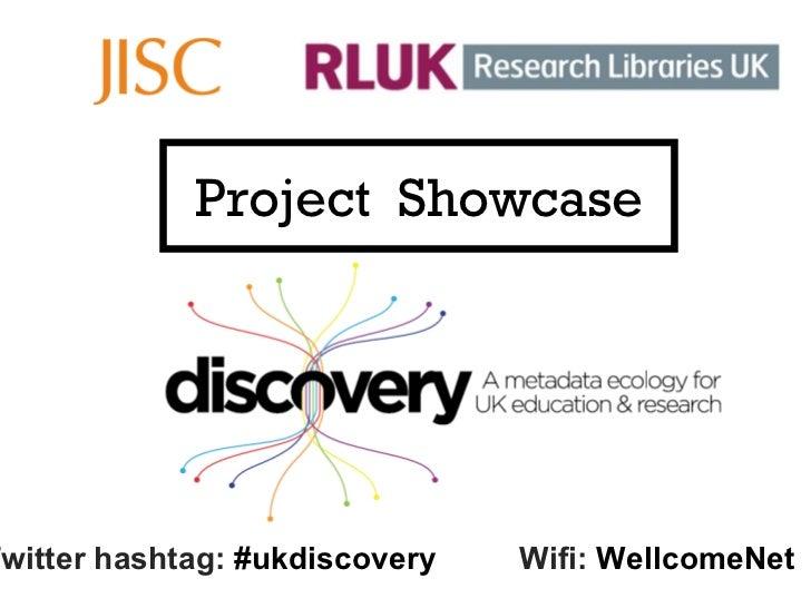 Project  Showcase Twitter hashtag:  #ukdiscovery Wifi:  WellcomeNet