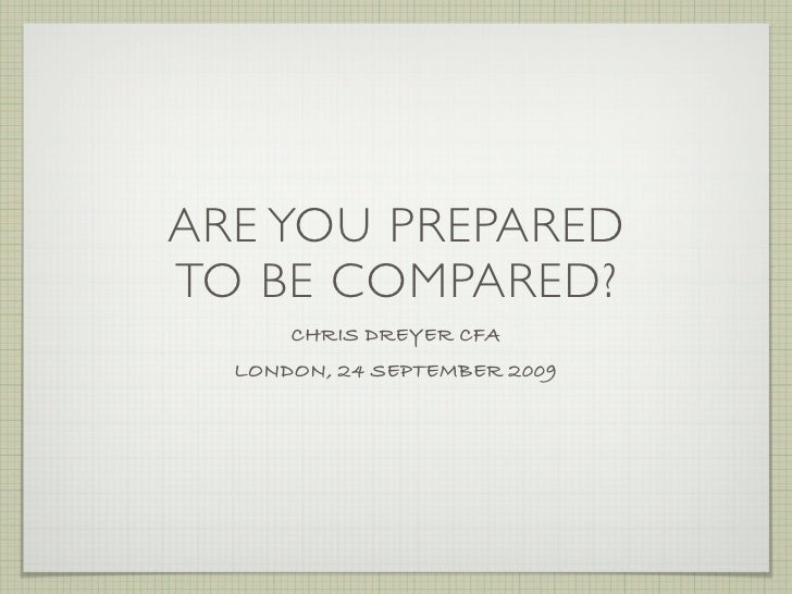 ARE YOU PREPARED TO BE COMPARED?       CHRIS DREYER CFA   LONDON, 24 SEPTEMBER 2009