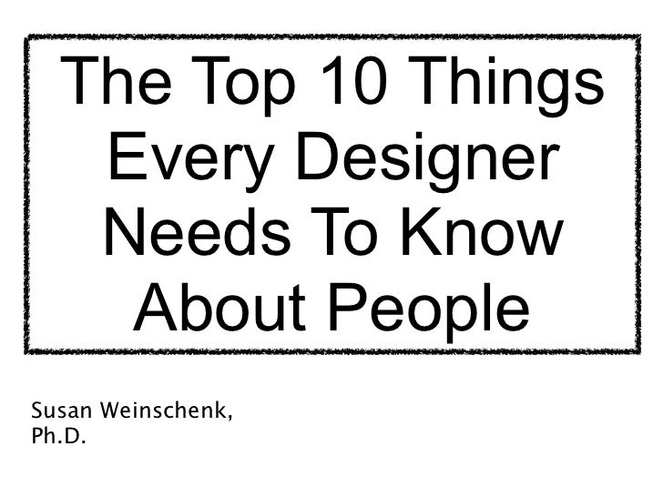 The Top 10 Things   Every Designer   Needs To Know    About People                    Susan Weinschenk, Ph.D.             ...