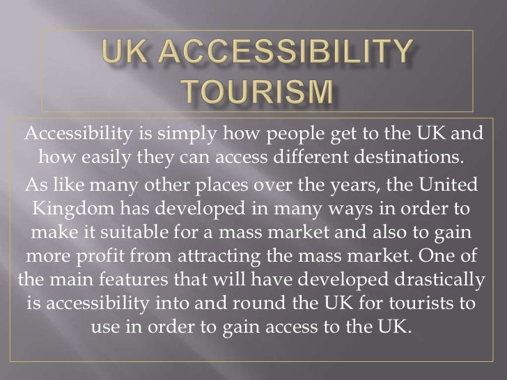Accessibility is simply how people get to the UK and   how easily they can access different destinations. As like many oth...