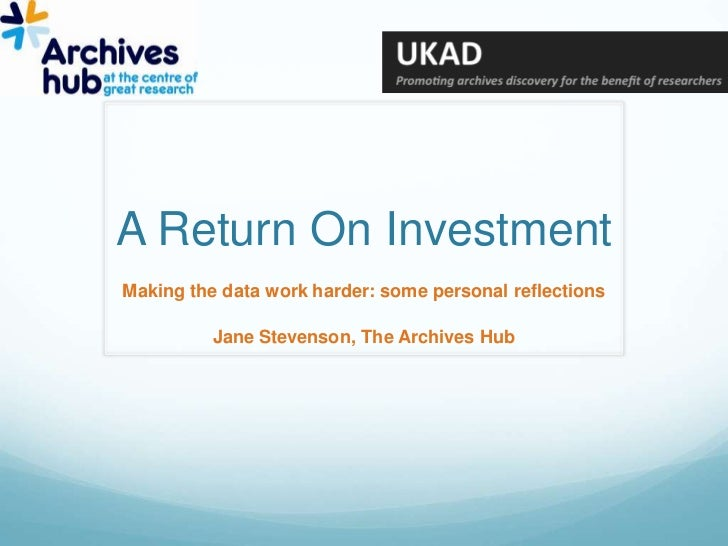 A Return On Investment<br />Making the data work harder: some personal reflections<br />Jane Stevenson, The Archives Hub<b...