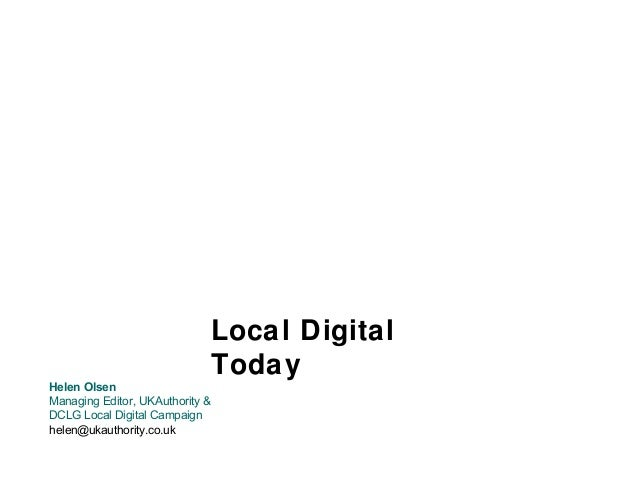 Local Digital Today Helen Olsen Managing Editor, UKAuthority & DCLG Local Digital Campaign helen@ukauthority.co.uk