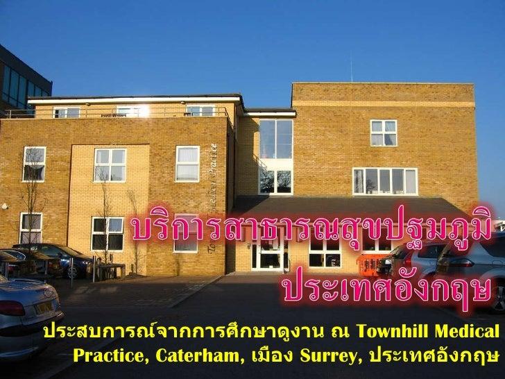 ประสบการณ์จากการศึกษาดูงาน ณ  Townhill Medical Practice,   Caterham,  เมือง   Surrey,  ประเทศอังกฤษ