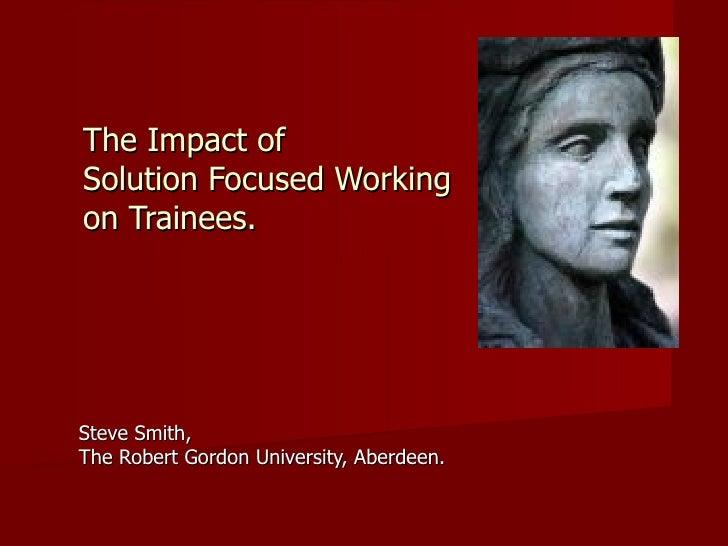 The Impact of  Solution Focused Working  on Trainees. Steve Smith,  The Robert Gordon University, Aberdeen.