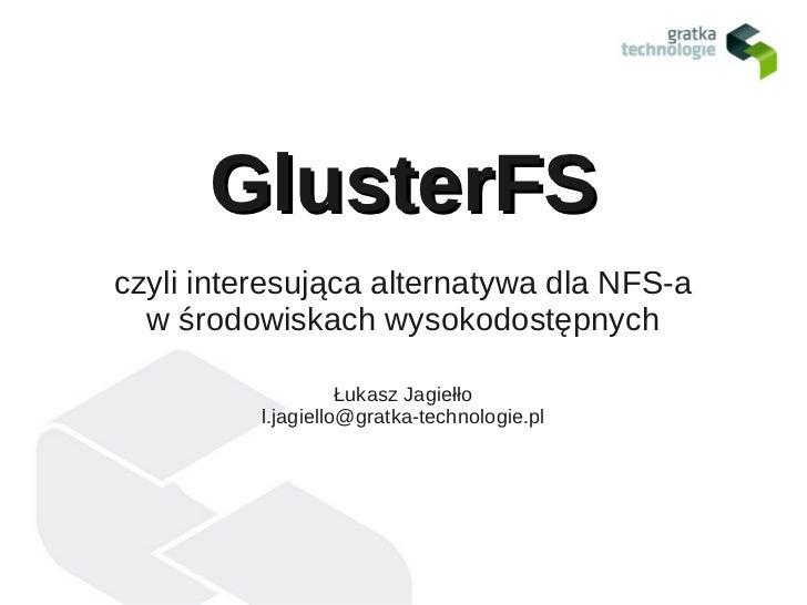 GlusterFSczyli interesująca alternatywa dla NFS-a  w środowiskach wysokodostępnych                    Łukasz Jagiełło     ...