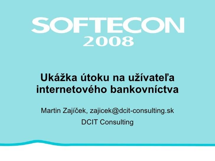 Ukážka útoku na užívateľa internetového bankovníctva Martin Zajíček, zajicek@dcit-consulting.sk DCIT Consulting