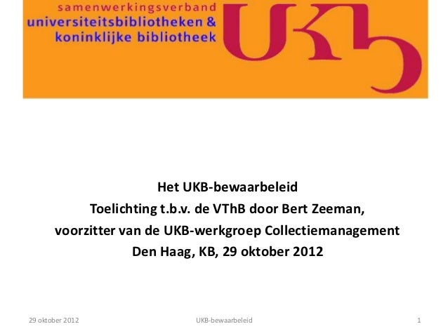 Het UKB-bewaarbeleid            Toelichting t.b.v. de VThB door Bert Zeeman,       voorzitter van de UKB-werkgroep Collect...