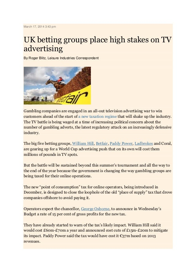 March 17, 2014 3:43 pm UK betting groups place high stakes on TV advertising By Roger Blitz, Leisure Industries Correspond...