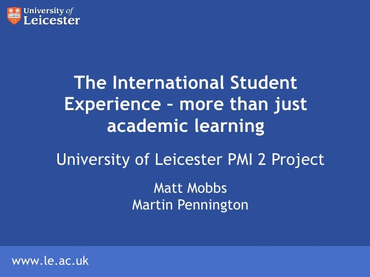 The International Student Experience – more than just academic learning University of Leicester PMI 2 Project Matt Mobbs M...