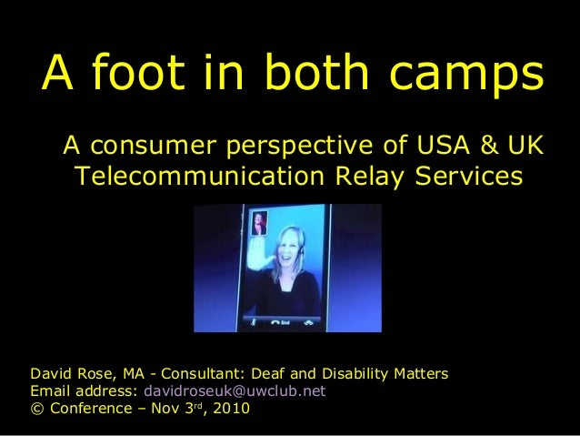 A foot in both camps A consumer perspective of USA & UK Telecommunication Relay Services David Rose, MA - Consultant: Deaf...