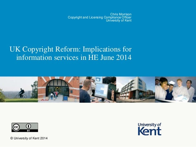 UK Copyright Reform: Implications for information services in HE June 2014 Chris Morrison Copyright and Licensing Complian...