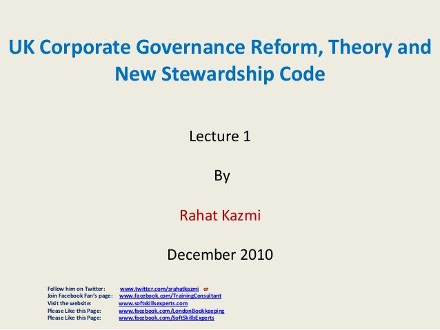 UK Corporate Governance Reform, Theory and New Stewardship Code Lecture 1 By Rahat Kazmi December 2010 Follow him on Twitt...