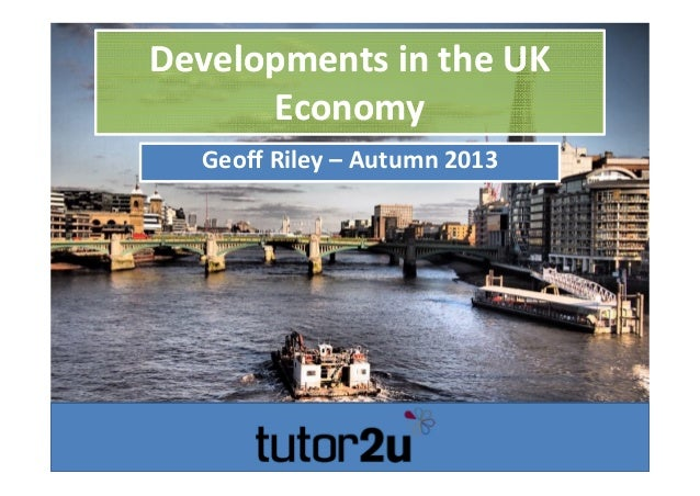 Developments in the UK  Economy Developments in the UK  Economy Geoff Riley – Autumn 2013