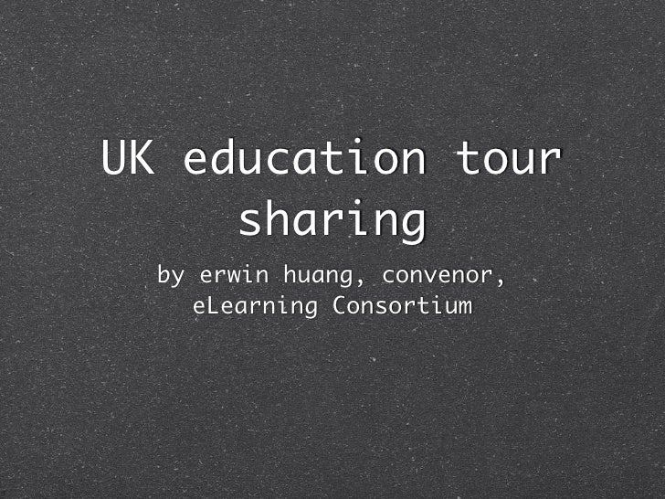 UK education tour      sharing   by erwin huang, convenor,      eLearning Consortium