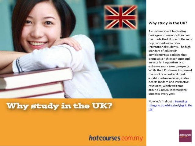 Why study in the UK?A combination of fascinatingheritage and cosmopolitan buzzhas made the UK one of the mostpopular desti...