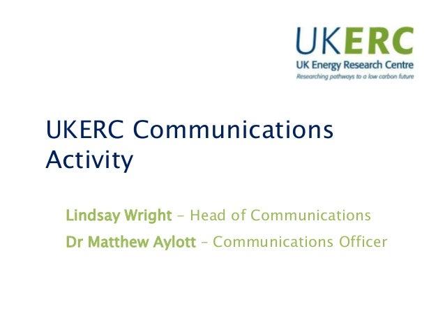 UKERC Communications Activity Lindsay Wright - Head of Communications Dr Matthew Aylott – Communications Officer