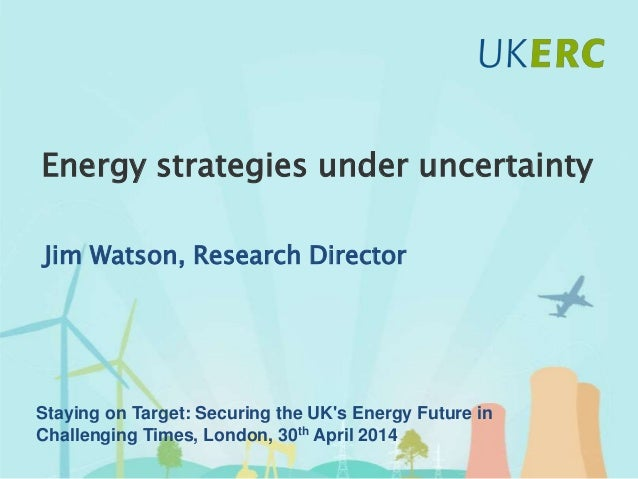 Click to add title Energy strategies under uncertainty Jim Watson, Research Director Staying on Target: Securing the UK's ...