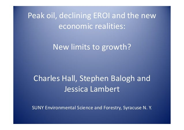 Peak oil, declining EROI and the new          economic realities:          New limits to growth? Charles Hall, Stephen Bal...
