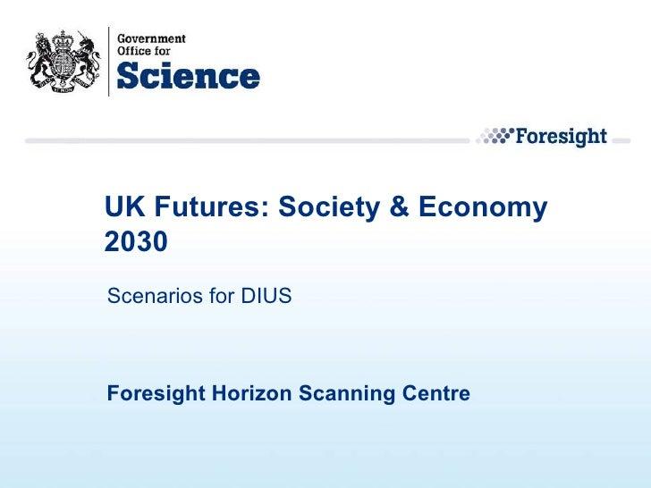 UK Futures: Society & Economy 2030 Foresight Horizon Scanning Centre  Scenarios for DIUS