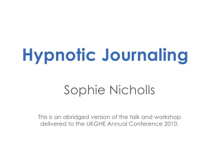 Hypnotic Journaling Sophie Nicholls This is an abridged version of the talk and workshop delivered to the UKGHE Annual Con...
