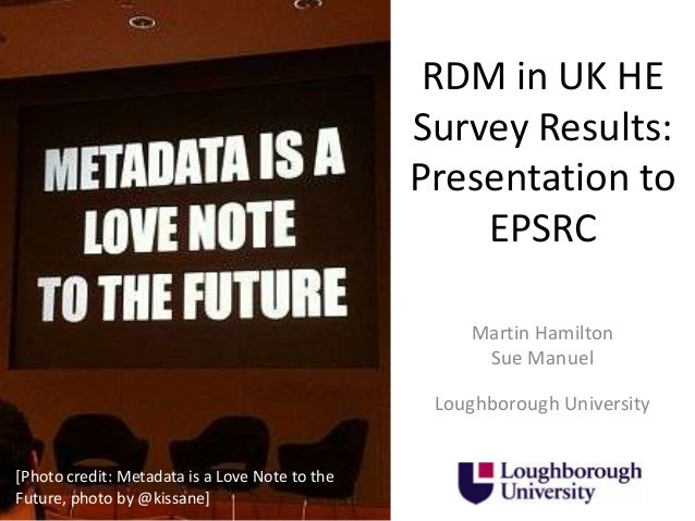 RDM in UK HE Survey Results: Presentation to EPSRC Martin Hamilton Sue Manuel Loughborough University  [Photo credit: Meta...