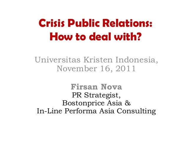 Crisis Public Relations:How to deal with?Universitas Kristen Indonesia,November 16, 2011Firsan NovaPR Strategist,Bostonpri...