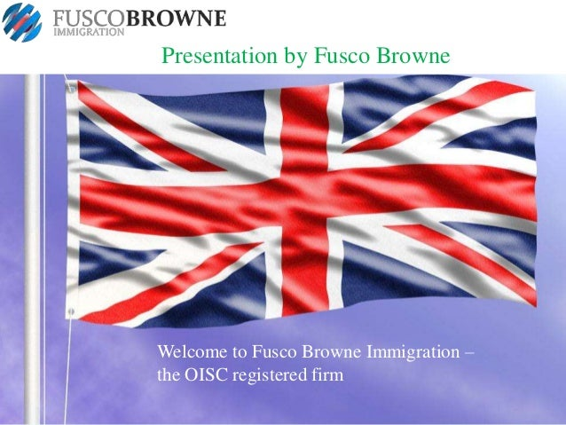 Presentation by Fusco Browne  Welcome to Fusco Browne Immigration – the OISC registered firm